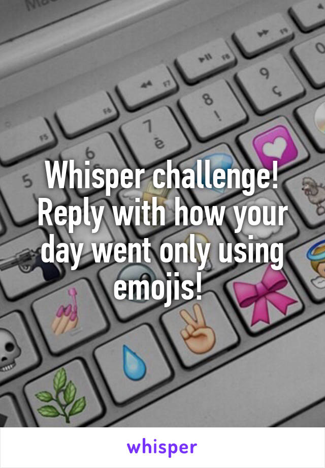 Whisper challenge! Reply with how your day went only using emojis!