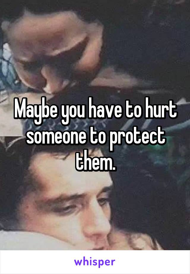 Maybe you have to hurt someone to protect them.