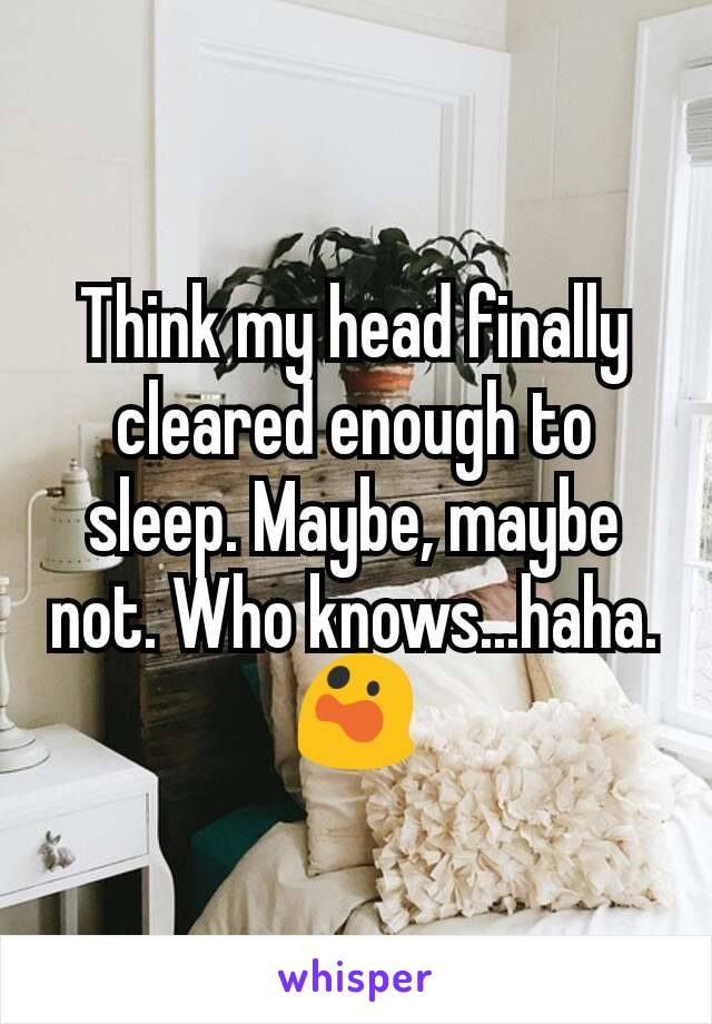 Think my head finally cleared enough to sleep. Maybe, maybe not. Who knows...haha. 😲