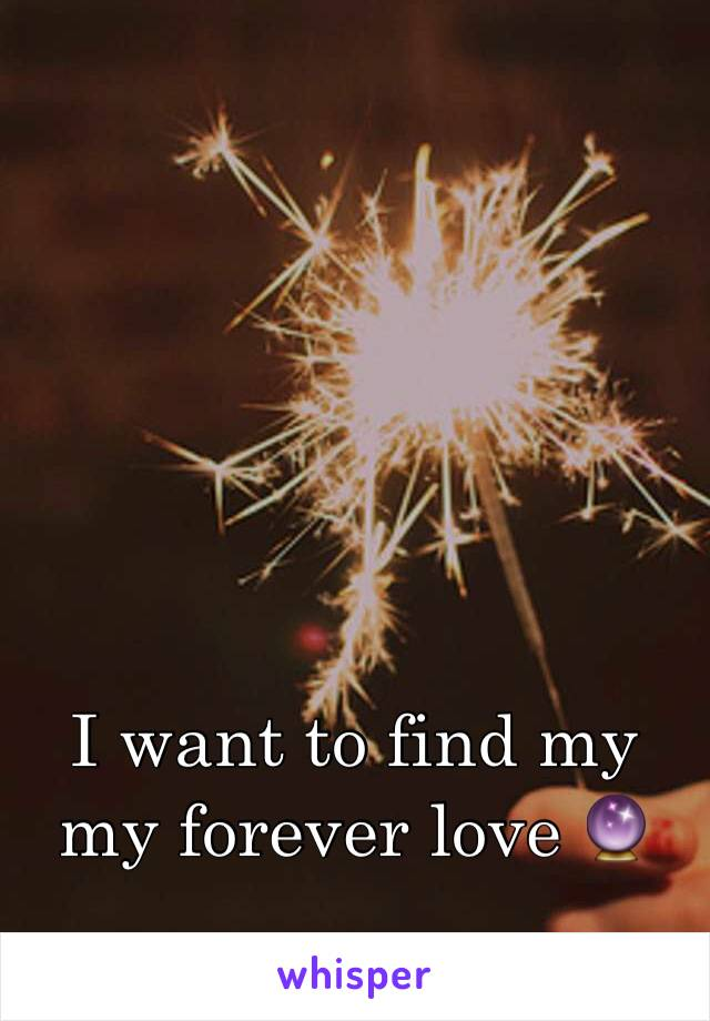 I want to find my my forever love 🔮
