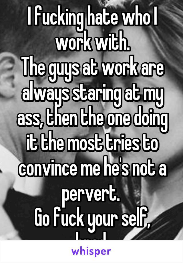 I fucking hate who I work with. The guys at work are always staring at my ass, then the one doing it the most tries to convince me he's not a pervert.  Go fuck your self, brad.