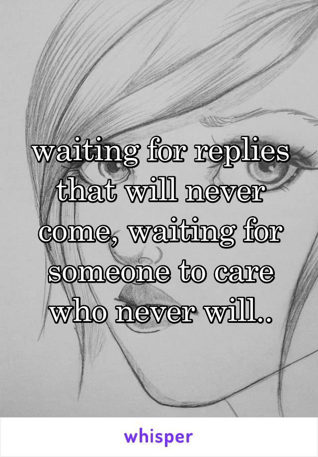 waiting for replies that will never come, waiting for someone to care who never will..