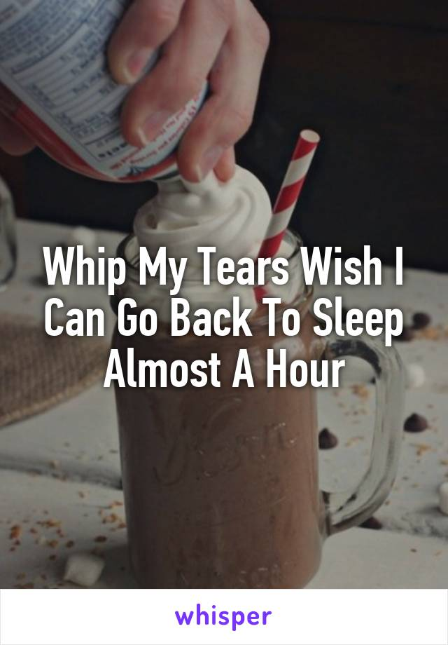 Whip My Tears Wish I Can Go Back To Sleep Almost A Hour