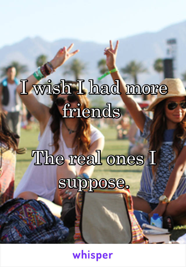 I wish I had more friends   The real ones I suppose.