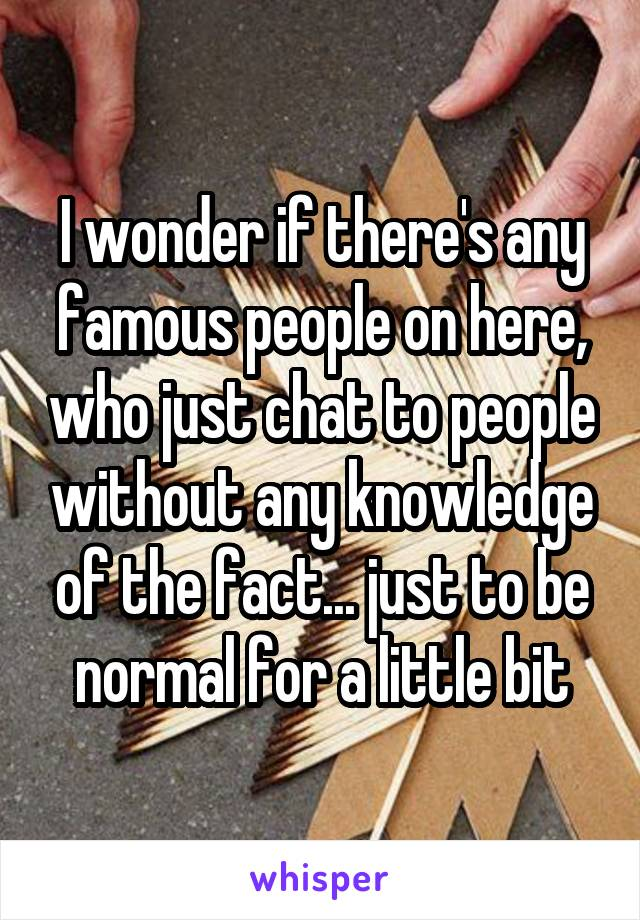 I wonder if there's any famous people on here, who just chat to people without any knowledge of the fact... just to be normal for a little bit