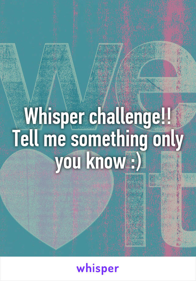 Whisper challenge!! Tell me something only you know :)