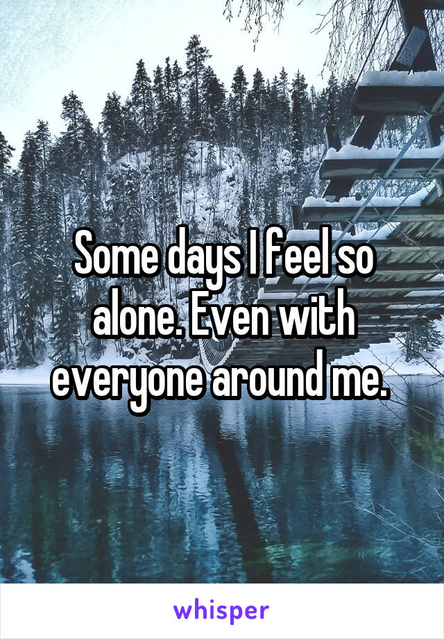 Some days I feel so alone. Even with everyone around me.