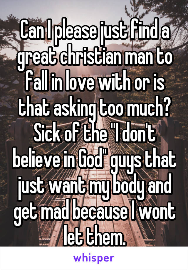 """Can I please just find a great christian man to fall in love with or is that asking too much? Sick of the """"I don't believe in God"""" guys that just want my body and get mad because I wont let them."""