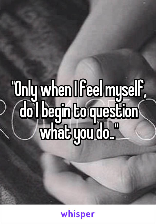 """Only when I feel myself, do I begin to question what you do.."""
