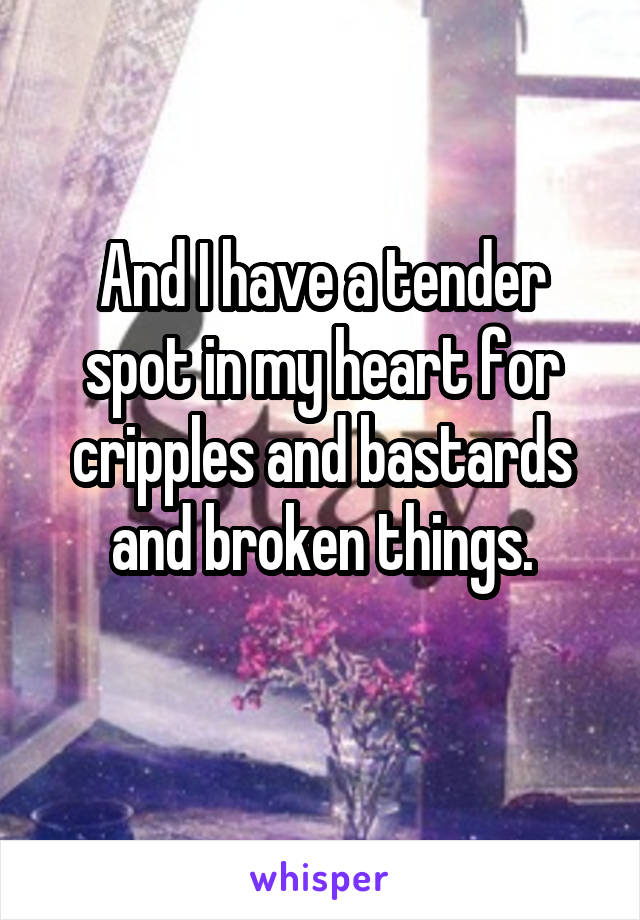 And I have a tender spot in my heart for cripples and bastards and broken things.