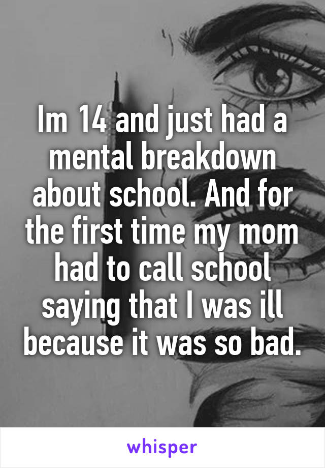 Im 14 and just had a mental breakdown about school. And for the first time my mom had to call school saying that I was ill because it was so bad.