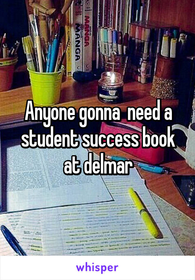 Anyone gonna  need a student success book at delmar