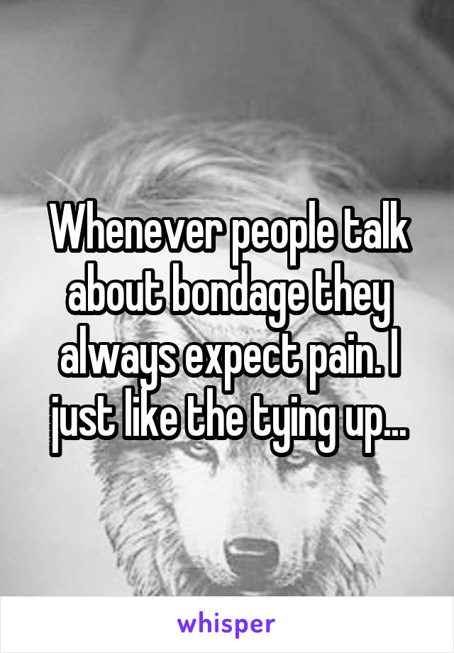 Whenever people talk about bondage they always expect pain. I just like the tying up...