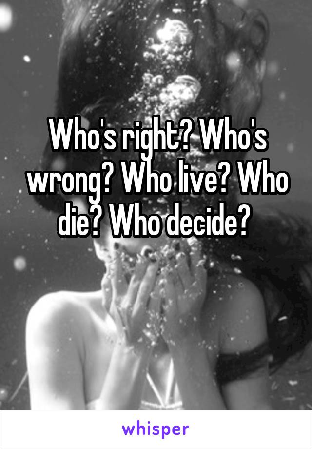 Who's right? Who's wrong? Who live? Who die? Who decide?
