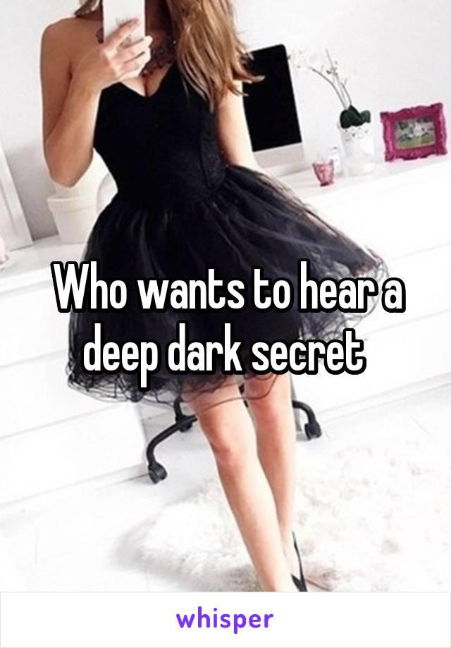 Who wants to hear a deep dark secret