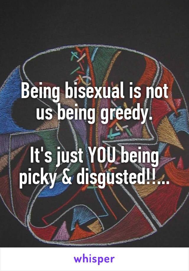 Being bisexual is not us being greedy.  It's just YOU being picky & disgusted!!...