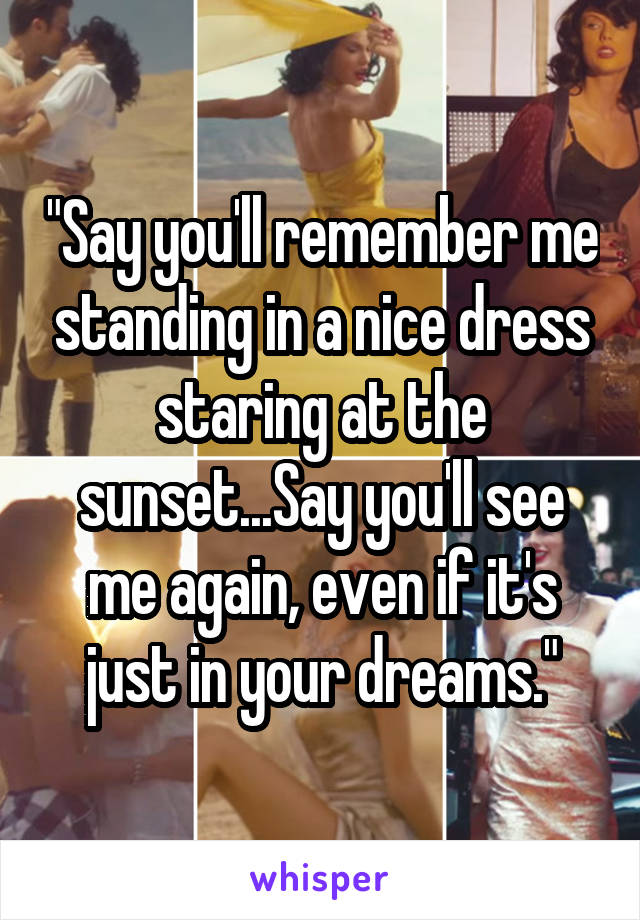 """""""Say you'll remember me standing in a nice dress staring at the sunset...Say you'll see me again, even if it's just in your dreams."""""""