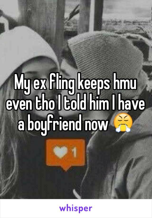 My ex fling keeps hmu even tho I told him I have a boyfriend now 😤
