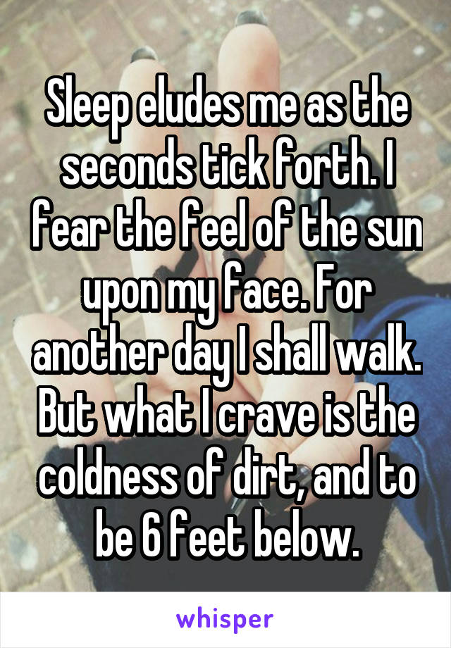 Sleep eludes me as the seconds tick forth. I fear the feel of the sun upon my face. For another day I shall walk. But what I crave is the coldness of dirt, and to be 6 feet below.