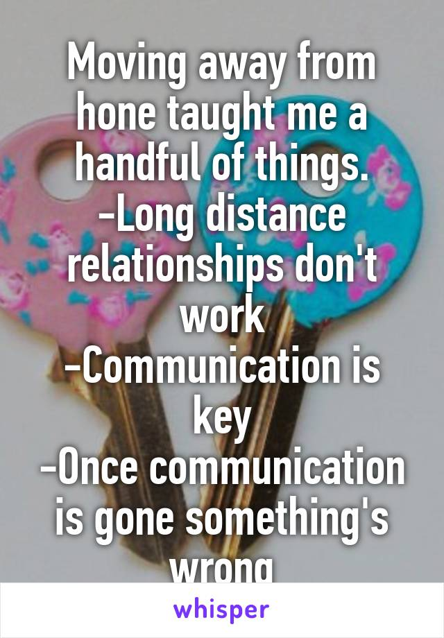 Moving away from hone taught me a handful of things. -Long distance relationships don't work -Communication is key -Once communication is gone something's wrong