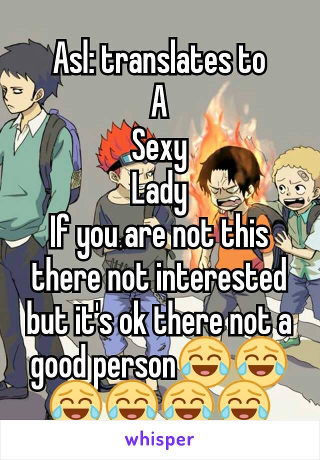 Asl: translates to A Sexy Lady If you are not this there not interested but it's ok there not a good person😂😂😂😂😂😂
