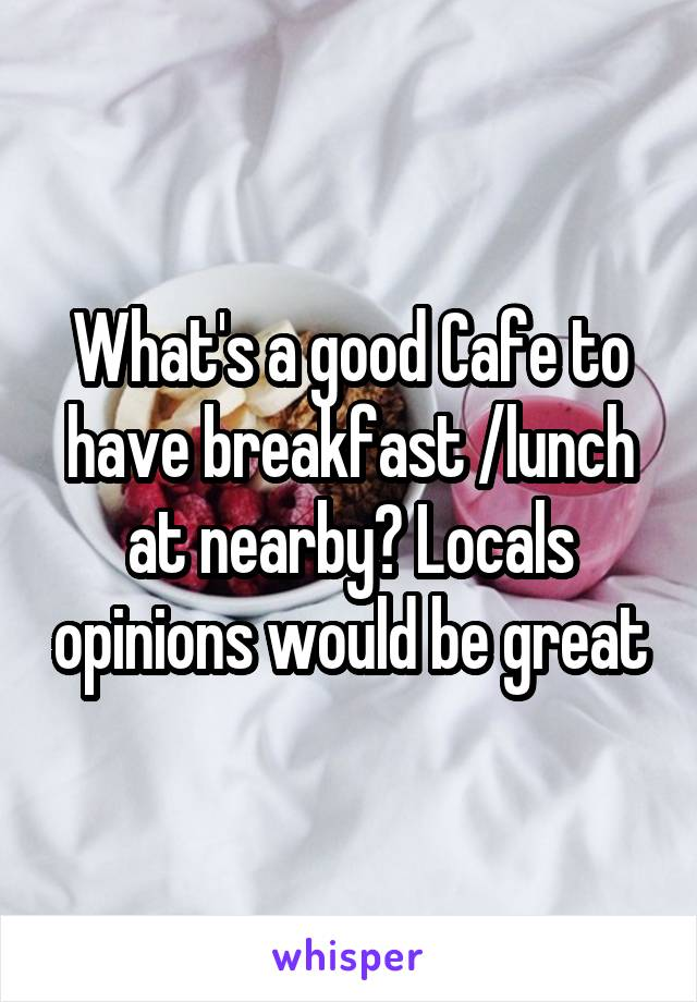 What's a good Cafe to have breakfast /lunch at nearby? Locals opinions would be great