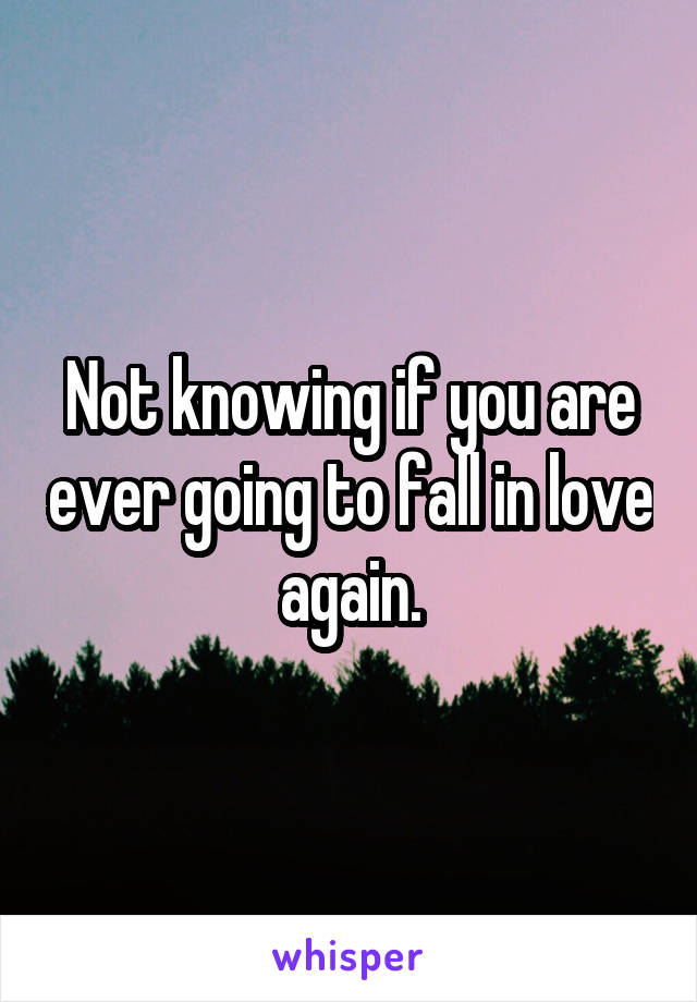 Not knowing if you are ever going to fall in love again.