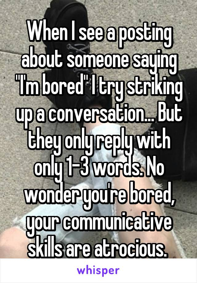 """When I see a posting about someone saying """"I'm bored"""" I try striking up a conversation... But they only reply with only 1-3 words. No wonder you're bored, your communicative skills are atrocious."""