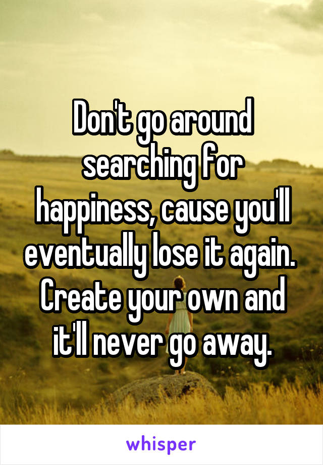 Don't go around searching for happiness, cause you'll eventually lose it again.  Create your own and it'll never go away.