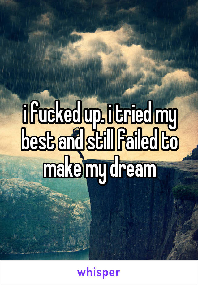 i fucked up. i tried my best and still failed to make my dream