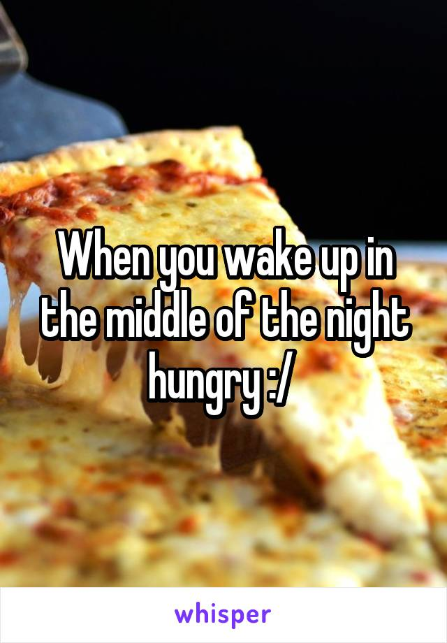 When you wake up in the middle of the night hungry :/