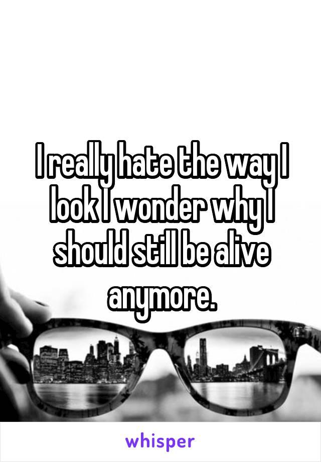 I really hate the way I look I wonder why I should still be alive anymore.