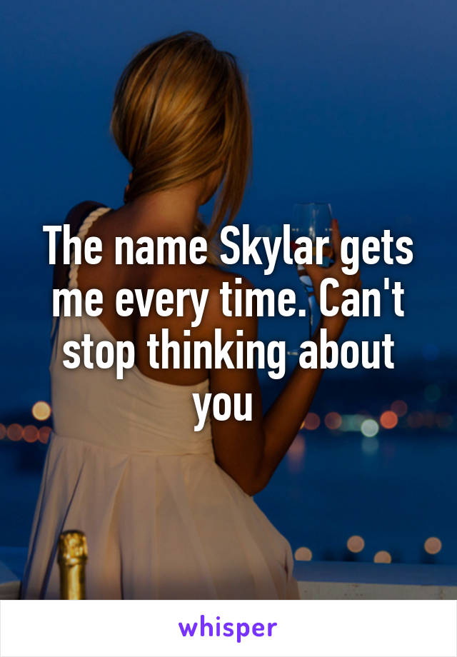 The name Skylar gets me every time. Can't stop thinking about you
