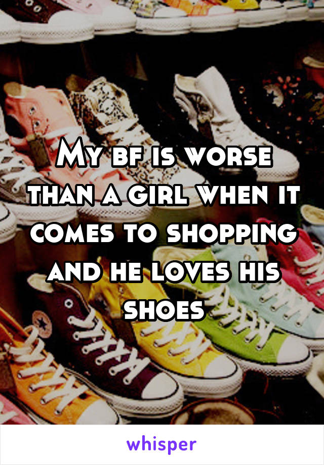 My bf is worse than a girl when it comes to shopping and he loves his shoes