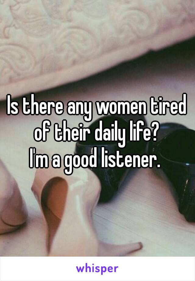 Is there any women tired of their daily life?  I'm a good listener.