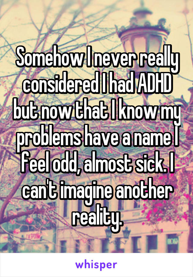 Somehow I never really considered I had ADHD but now that I know my problems have a name I feel odd, almost sick. I can't imagine another reality.