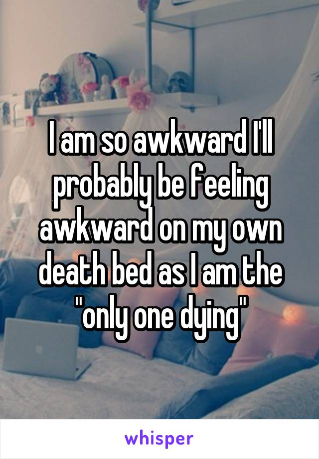 "I am so awkward I'll probably be feeling awkward on my own death bed as I am the ""only one dying"""