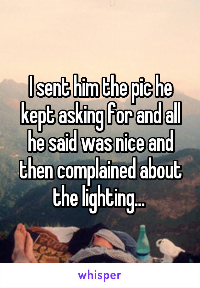 I sent him the pic he kept asking for and all he said was nice and then complained about the lighting...