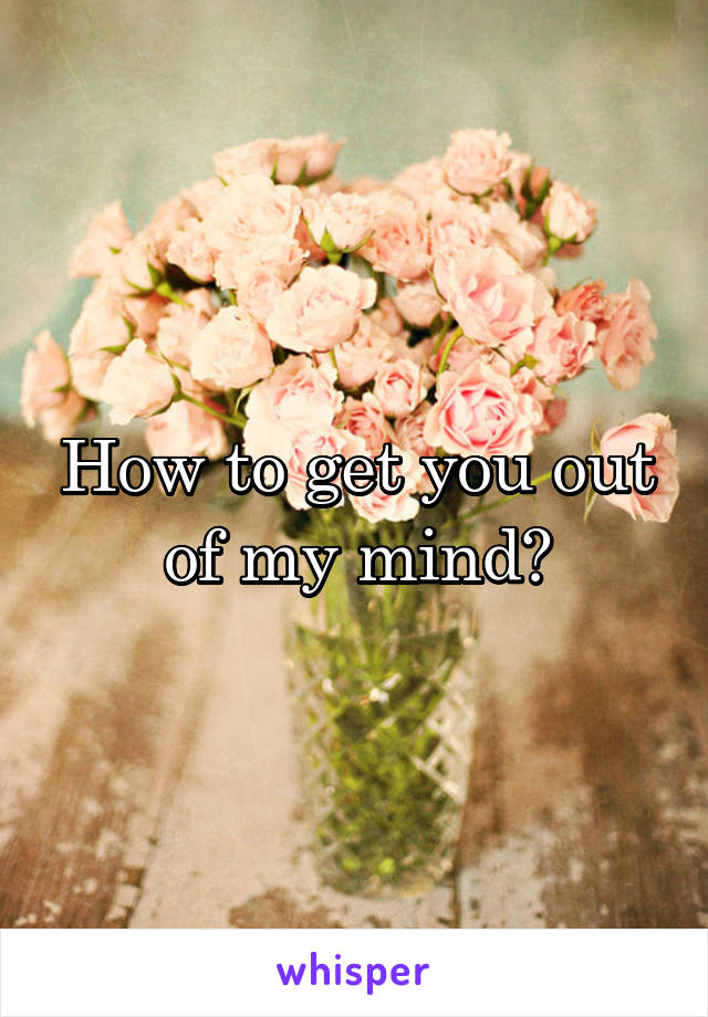 How to get you out of my mind?