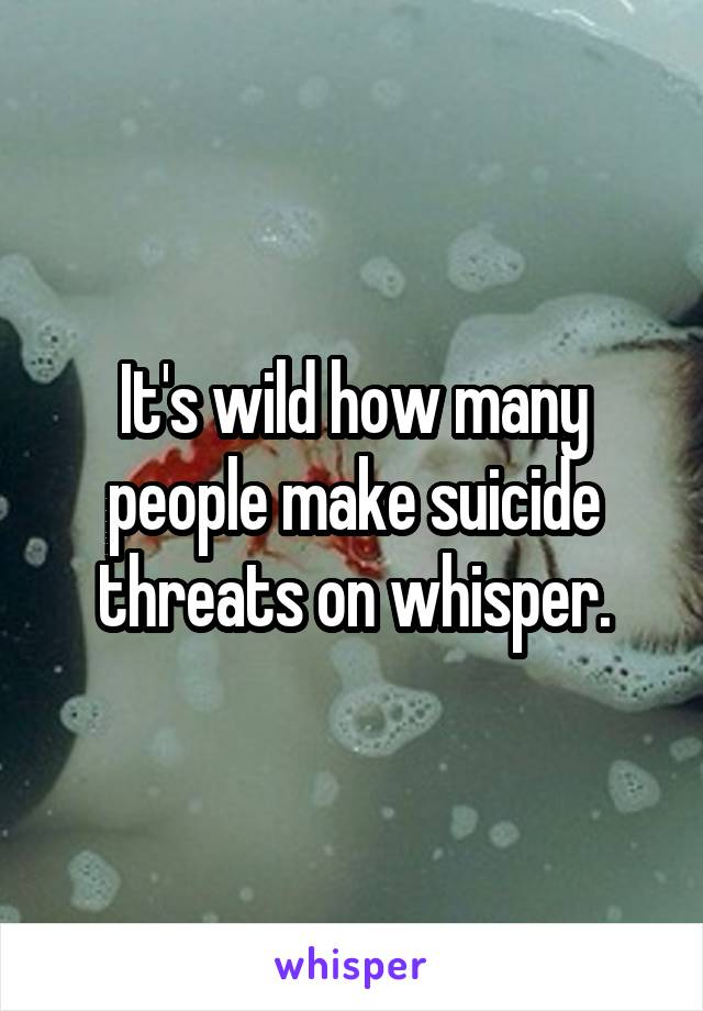 It's wild how many people make suicide threats on whisper.