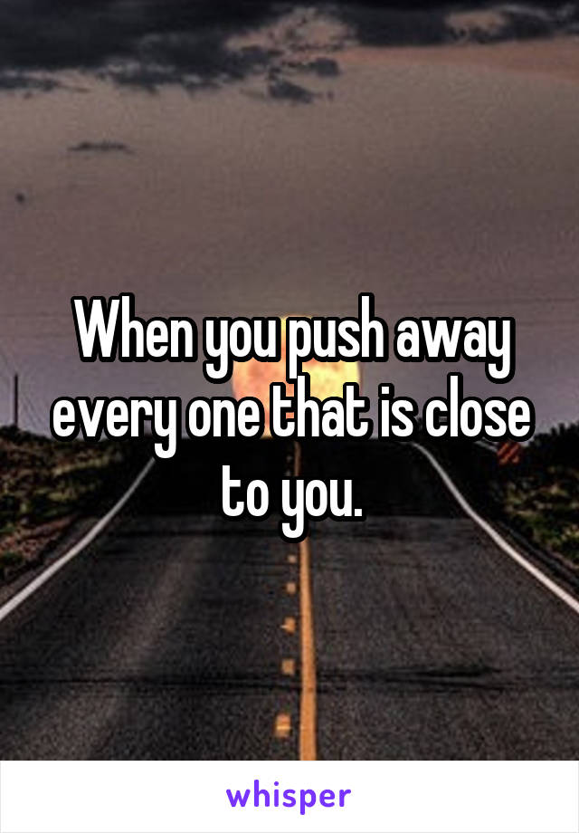 When you push away every one that is close to you.