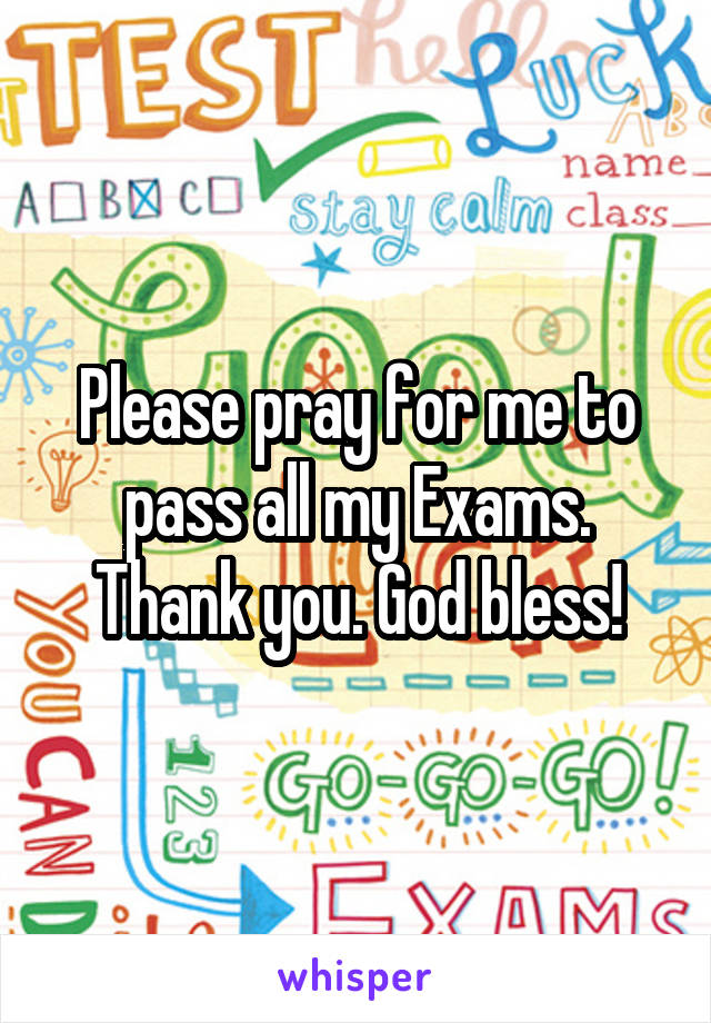 Please pray for me to pass all my Exams. Thank you. God bless!