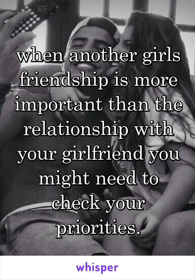 when another girls friendship is more important than the relationship with your girlfriend you might need to check your priorities.
