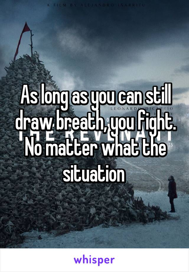 As long as you can still draw breath, you fight. No matter what the situation