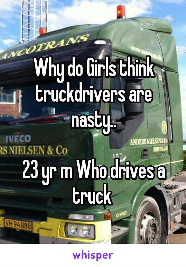 Why do Girls think truckdrivers are nasty..  23 yr m Who drives a truck