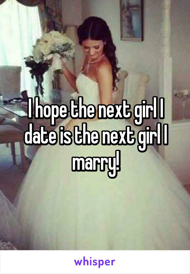 I hope the next girl I date is the next girl I marry!