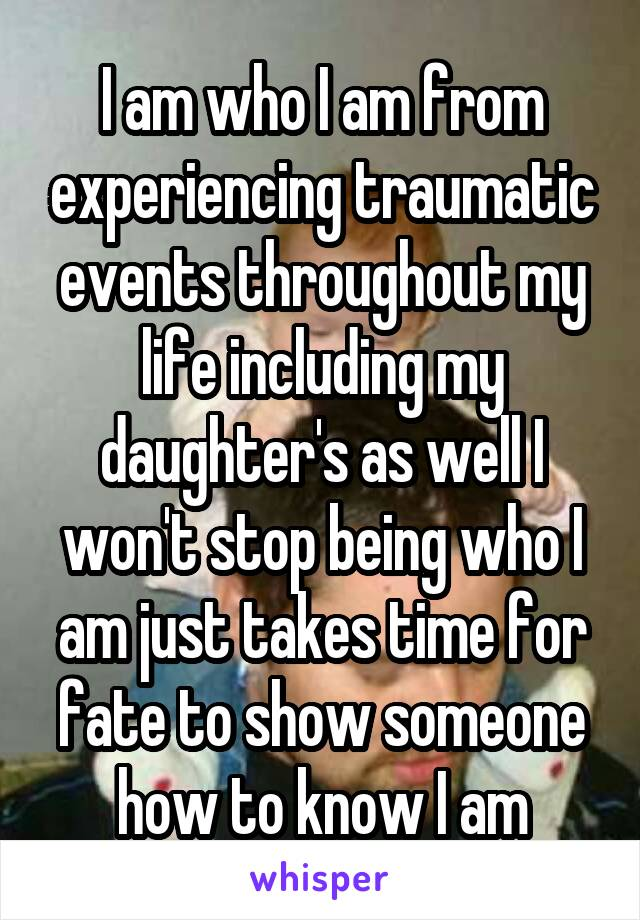 I am who I am from experiencing traumatic events throughout my life including my daughter's as well I won't stop being who I am just takes time for fate to show someone how to know I am