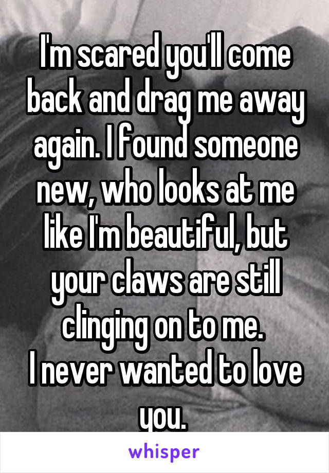 I'm scared you'll come back and drag me away again. I found someone new, who looks at me like I'm beautiful, but your claws are still clinging on to me.  I never wanted to love you.