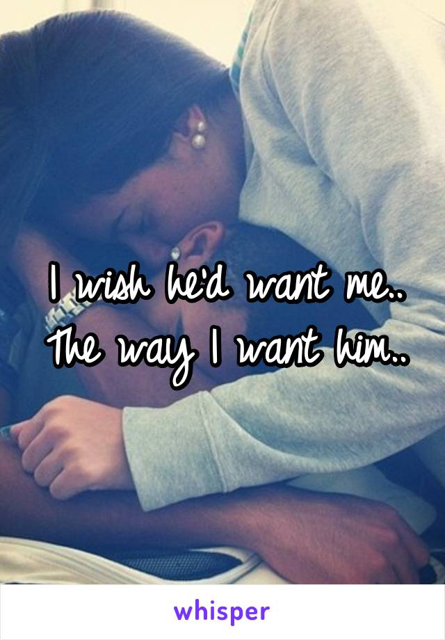 I wish he'd want me.. The way I want him..