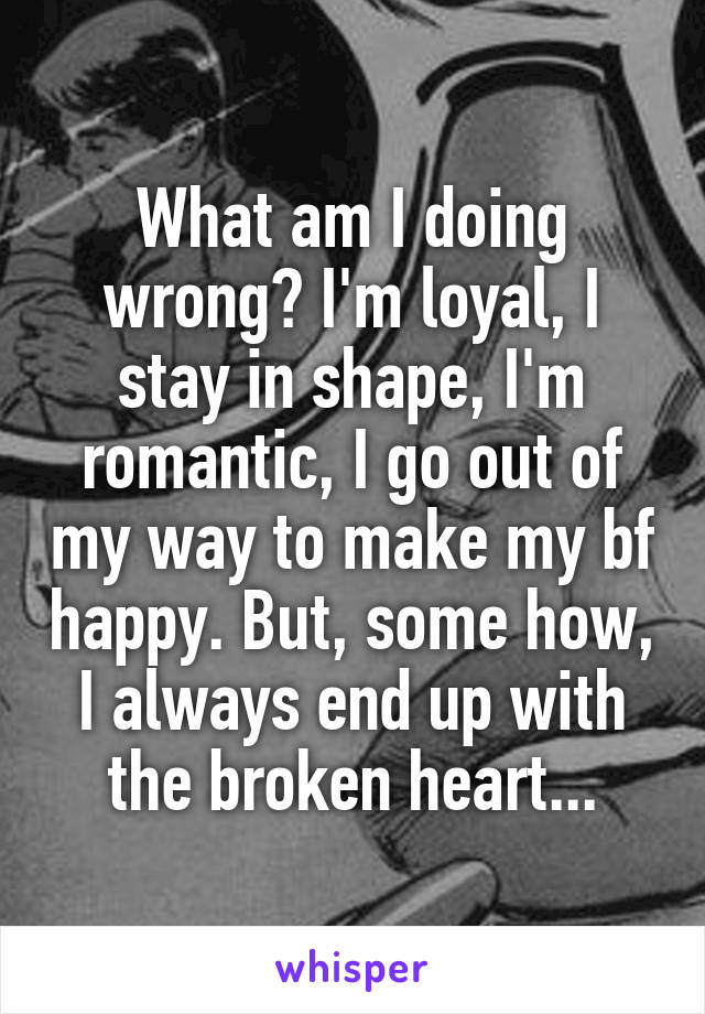What am I doing wrong? I'm loyal, I stay in shape, I'm romantic, I go out of my way to make my bf happy. But, some how, I always end up with the broken heart...